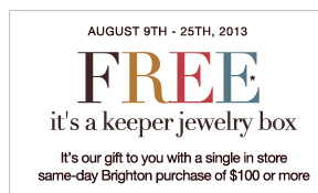 August 9th - 25th, 2013 - FREE It's a keeper jewelry box - It's our gift to you with a single in store same-day Brighton purchase of $100 or more