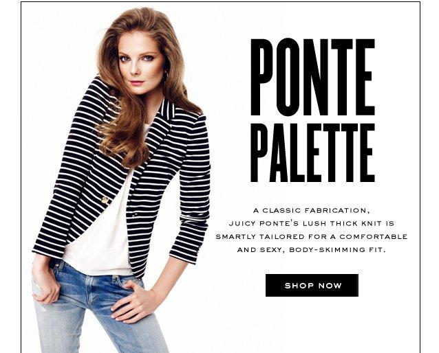 PONTE PALETTE. SHOP NOW.