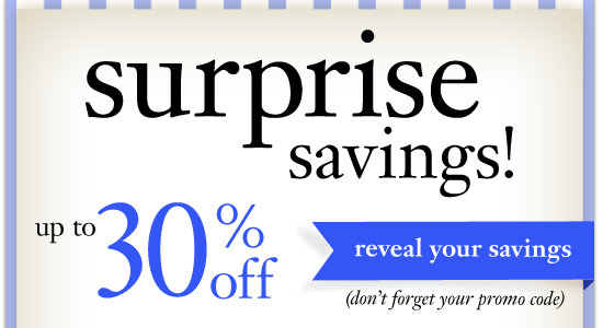 surprise! up to 30% off surprise savings up to 30% off reveal your saving