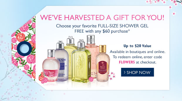 WE'VE HARVESTED A GIFT FOR YOU! Choose your Favorite Full-Size Shower Gel FREE with any $60 purchase*  Up to a $20 Value  Available in boutiques and online.  To redeem online, enter code FLOWERS at checkout.