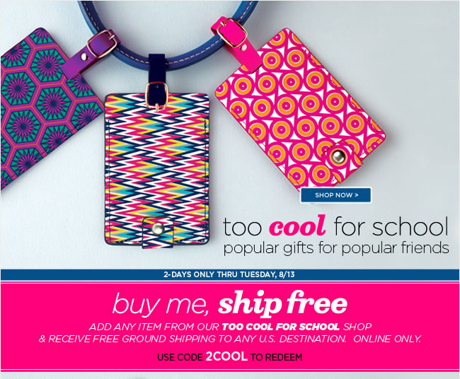 Buy Me, Ship Free thru Tuesday, 8/13 					Add any item from our online TOO COOL FOR SCHOOL shop 					& receive FREE ground shipping to any U.S. Destination. 					Use code 2COOL to redeem 					Shop online at www.papyrusonline.com