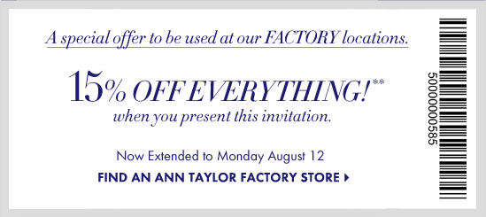 Plus, a special offer to be used at our FACTORY locations.  15% OFF EVERYTHING** when you present this invitation  Now Extended to Monday August 12  FIND AN ANN TAYLOR FACTORY STORE