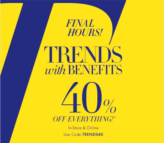 FINAL HOURS!  TRENDS WITH BENEFITS   40% OFF EVERYTHING!*  In–Store & Online Use Code TRENDS40