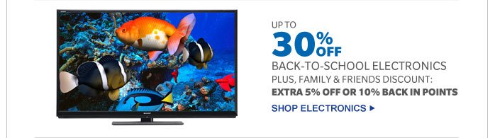 UP TO 30% OFF BACK-TO-SCHOOL ELECTRONICS PLUS FAMILY & FRIENDS DISCOUNT: EXTRA 5% OFF OR 10% BACK IN POINTS | SHOP ELECTRONICS