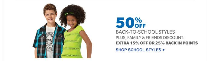 50% OFF BACK-TO-SCHOOL STYLES PLUS, FAMILY & FRIENDS DISCOUNT: EXTRA 15% OFF OR 25% BACK IN POINTS | SHOP SCHOOL STYLES