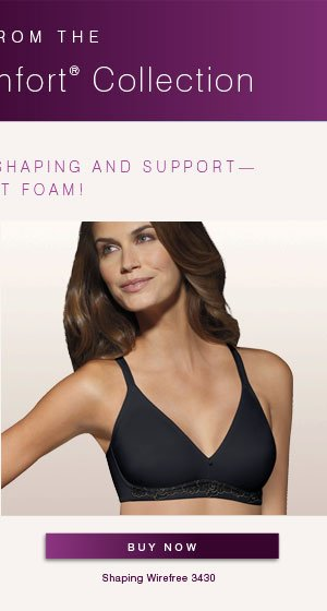 New from the Passion for Comfort® Collection: NEW LINING PROVIDES SHAPING AND SUPPORT -- WITHOUT FOAM!