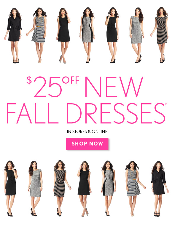 $25 OFF NEW FALL DRESSES*  IN STORES & ONLINE SHOP NOW