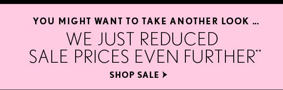 YOU MIGHT WANT TO TAKE ANOTHER LOOK… WE JUST REDUCED  SALE PRICES EVEN FURTHER**  SHOP SALE