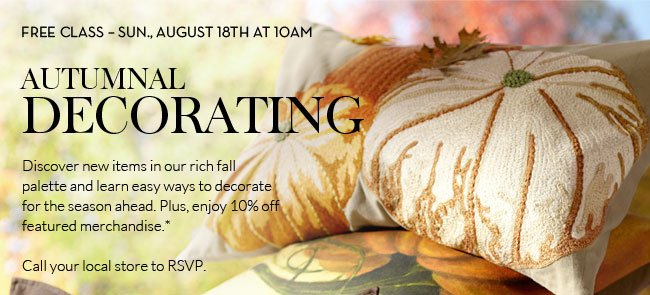 FREE CLASS - SUN., AUGUST 18TH AT 10AM - AUTUMNAL DECORATING - Discover new items in our rich fall palette and learn easy ways to decorate for the season ahead. Plus, enjoy 10% off featured merchandise.* Call your local store to RSVP.