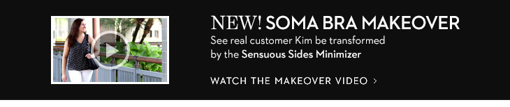 NEW! Soma Bra Makeover See real customer Kim be transformed by the Sensuous Sides Minimizer  WATCH THE MAKEOVER VIDEO