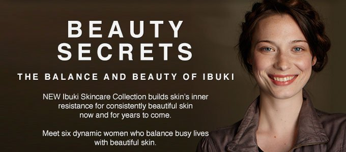 Beauty Secrets The Balance And Beauty Of Ibuki: New Ibuki Skincare Collection Builds Skin's Inner Resistance For Consistently Beauitful Skin Now And For Years To Come.