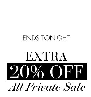 ENDS TONIGHT. EXTRA 20% OFF All Private Sale.