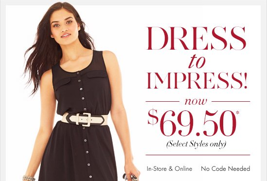 Dress to Impress! Now $69.50* (Select Styles only)  In–Store & Online  No code Needed