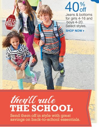 40% off Jeans & bottoms for girls 4-16 and boys 4-20. Select styles. Shop now. They'll rule the school. Send them off in style with great savings on back-to-school essentials.