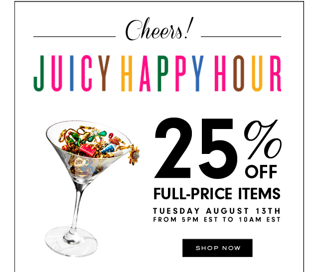 Juicy Happy Hour. 25 percent off Full Priced Items. Tuesday August 13th. from 5pm to 10am est. SHOP NOW.