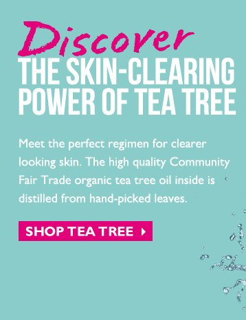 Discover THE SKIN-CLEARING POWER OF TEA TREE -- Meet the perfect regimen for clearer looking skin. The high quality Community Fair Trade organic tea tree oil inside is distilled from hand-picked leaves. -- SHOP TEA TREE