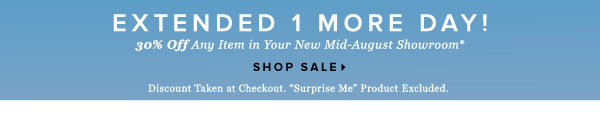 Extended 1 More Day! 30% Off Any Item in Your New Mid-August Showroom* - - Shop Now:
