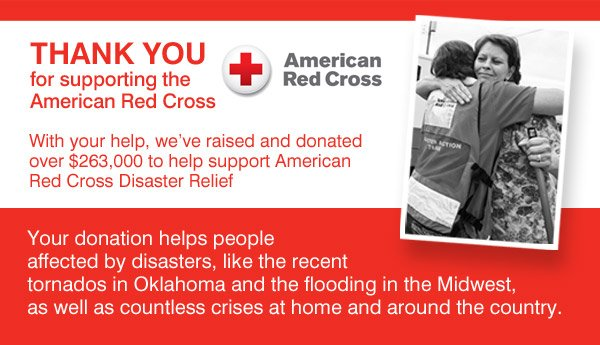 Thank you for supporting the American Red Cross With your help, we've raised and donated over $263,000 to help support American Red Cross Disaster relief Your donation helps people affected by disasters like the recent tornados in Oklahoma and the flooding in the Midwest, as well as countless crises at home and around the country