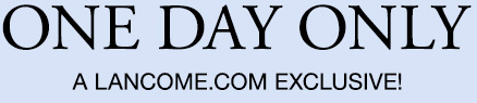 ONE DAY ONLY | A LANCOME.COM EXCLUSIVE!