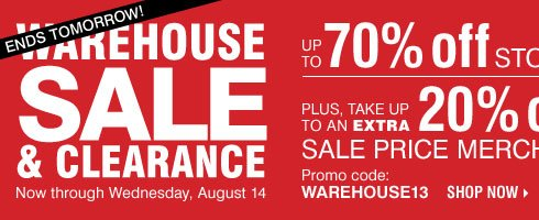 Ends tomorrow! Warehouse Sale and Clearance. Up to 70% off storewide! Plus, take up to an extra 20% off sale price merchandise** Shop now.