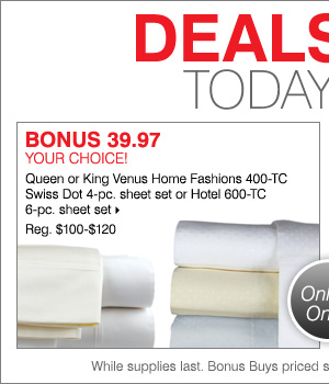 Deals of the Day! Today online only! 39.97 your choice! Queen or King Venus Home Fashions 400-TC Swiss dot 4-pc. sheet set or Hotel 600-TC 6-pc. sheet set.
