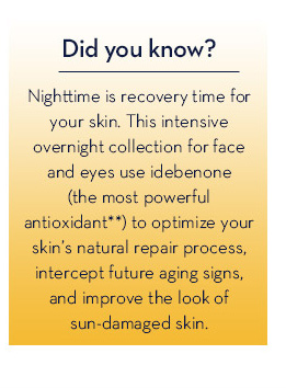 Did you know? Nighttime is recovery time for your skin. This intensive overnight collection for face and eyes use idebenone (the most powerful antioxidant**) to optimize your skin's natural repair process, intercept future aging signs, and improve the look of sun-damaged skin.