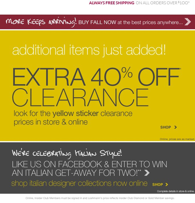 """LOEHMANN'S real designers. really discounted.  WOMEN        SHOES        HANDBAGS        ACCESSORIES        MEN          CLEARANCE        BACK ROOM       always free shipping  on all orders over $1OO*  This Week Only… shop tax free in Rockville & baltimore Some exclusions apply. Details in store & online.††  additional items just added! extra 4O% off* clearance   look for the yellow sticker clearance   prices in store & online SHOP Online, prices are as marked.  We're celebrating Italian Style!  like us on facebook & Enter to win  an italian get-away for two!  shop italian designer collections now online  SHOP Online, prices are as marked.  Online, Insider Club Members must be signed in and Loehmann's price reflects Insider Club Diamond or Gold Member savings.  **NO PURCHASE NECESSARY. VOID WHERE PROHIBITED. Open to legal residents of the 50 United States (including DC), 21 or older at the time of their Entry. Begins at 9:00 AM ET on August 13, 2013 (for in-store entries, the Sweepstakes will begin at the open of regular business hours of the applicable Participating Location Local Time (""""LT"""")) and will end at 11:59:59 PM ET on August 18, 2013 (for in-store entries, the Sweepstakes will end at the close of regular business hours of the applicable  Participating Location LT). Limit: one (1) Entry per person, per day, regardless of method of entry, throughout the Sweepstakes Period. To enter & for official rules, including odds, Grand Prize description/restrictions and entry limitations, visit www.Facebook.com/Loehmanns or visit a Participating Loehmann's Store Location. One (1) Grand Prize with an ARV of $4,000 is available to be awarded. Sponsor: Loehmann's Holdings Inc., 2500 Halsey Street, Bronx NY, 10461.  *italian designers in dept. 51 not eligible for coupon discounts or other promotional offers. 40% off yellow clearance PROMOTionaL OFFER IS VALID STARTING 8/13/13 for a limited time only in store and ONLINE.  Free shipping offer applies on orders of $100 or mor"""