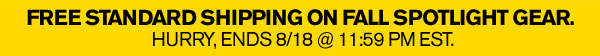 FREE STANDARD SHIPPING ON FALL SPOTLIGHT GEAR. ENDS 8/18 @ 11:59 PM EST.
