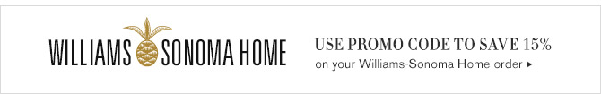 WILLIAMS-SONOMA HOME -- USE PROMO CODE TO SAVE 15% on your Williams-Sonoma Home order
