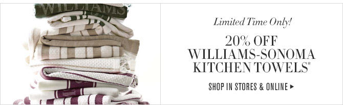 Limited Time Only! -- 20% OFF WILLIAMS-SONOMA KITCHEN TOWELS* -- SHOP IN STORES & ONLINE