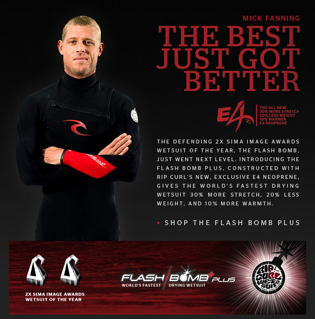 The Best Just Got Better. - Mick Fanning - The defending 2x SIMA Image Awards Wetsuit of the Year, the Flash Bomb, just went next level. Introducing the Flash Bomb Plus, constructed with Rip Curl's new, exclusive E4 neoprene, gives the World's Fastest Drying Wetsuit 30% more stretch, 20% less weight, and 10% more warmth.