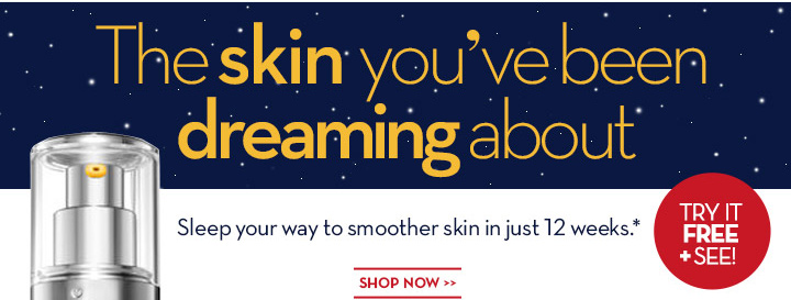 The skin you've been dreaming about Sleep your way to smoother skin in just 12 weeks.* SHOP NOW. TRY IT FREE + SEE!
