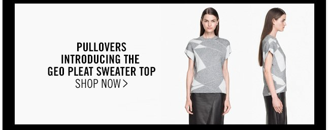 PULLOVERS INTRODUCING THE GEO PLEAT SWEATER TOP - SHOP NOW >