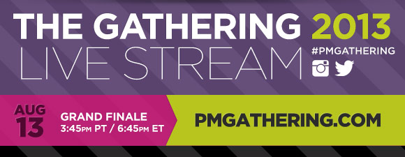 The Gathering Live Stream 2013. #PMGathering. Grand Finale | August 13th 3:45PM PT/6:45PM ET