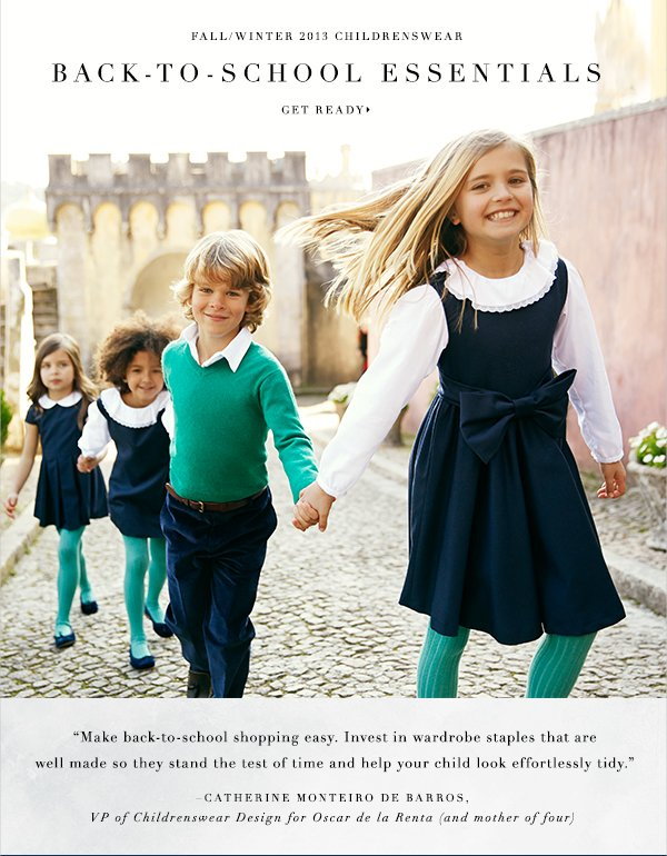 Fall/Winter 2013 Childrenswear BACK-TO-SCHOOL ESSENTIALS GET READY Make back-to-school shopping easy. Invest in wardrobe essentials that are well made so they stand the test of time and help your child look effortlessly tidy. Catherine Monteiro de Barros, VP of Childrenswear Design for Oscar de la Renta (and mother of four)