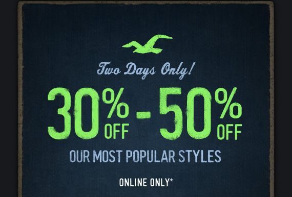 TWO DAYS ONLY! 30% OFF – 50% OFF OUR MOST POPULAR STYLES ONLINE ONLY*