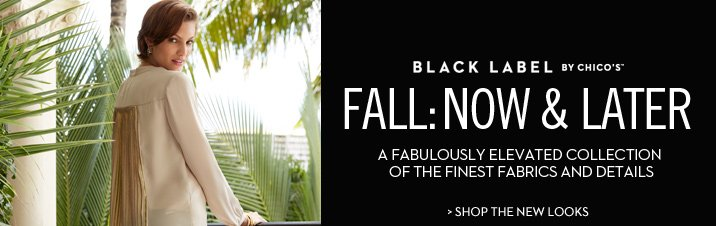 Black Label by Chico's™ Fall:  Now and Later  A fabulously elevated collection of the finest fabrics and details.  SHOP THE NEW LOOKS
