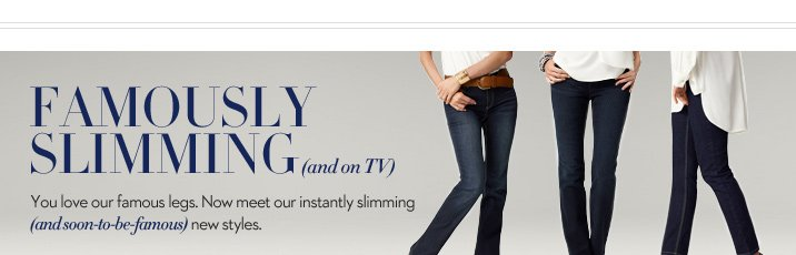 FAMOUSLY SLIMMING (and on TV) You love our famous legs. Now meet our instantly slimming (and soon-to-be-famous) new styles.  WATCH NOW