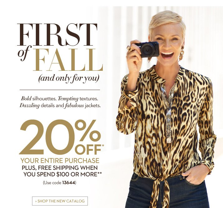 First of FALL (and only for you)  Bold silhouettes.  Tempting textures. Dazzling details and fabulous jackets.  20% OFF* Your Entire Purchase  Plus, Free Shipping When You Spend $100 or More**  (use code 13644)  SHOP THE NEW CATALOG