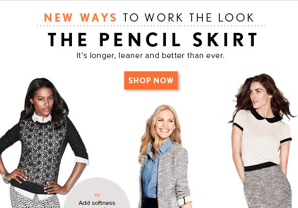 NEW WAYS TO WORK THE LOOK THE PENCIL SKIRT It's longer, leaner and better than ever. SHOP NOW  Add softness to an edgy print with a  lacy sweatshirt.  A mix of charm pulls two pieces together (like this girly top and classic tweed).  Chambray and a smart jacket give classic black a trendy attitude.  Our figure–flattering CURVY FIT now available at LOFT.com