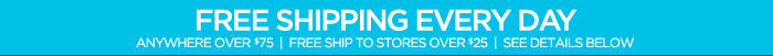 FREE SHIPPING EVERY DAY ANYWHERE OVER $75    FREE SHIP TO STORES OVER $25   SEE DETAILS BELOW