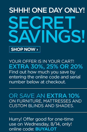 SHHH! ONE DAY ONLY! SECRET SAVINGS! SHOP  NOW › YOUR OFFER IS IN YOUR CART! EXTRA 30%, 25% OR 20% Find out  how much you save by entering the online code and serial number below at  checkout. | OR SAVE AN EXTRA 10% ON FURNITURE, MATTRESSES AND CUSTOM  BLINDS AND SHADES. Hurry! Offer good for one-time use on Wednesday,  8/14, only! online code: BUYALOT
