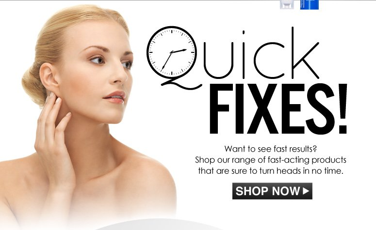 Quick Fixes! Want to see fast results? Shop our range of fast-acting products that are sure to turn heads in no time. Shop Now>>