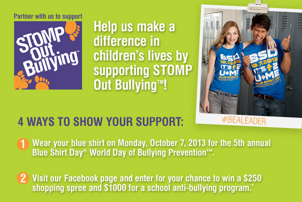 Partner with us to support STOMP Out Bullying™ Help us make a difference in children's lives by supporting STOMP Out Bullying! 4 ways to show your support: Wear your blue shirt on Monday, October 7, 2013 for the 5th annual Blue Shirt Day® World Day of Bullying Prevention™. Visit our Facebook page and enter for your chance to win a $250 shopping spree and $1000 for a school anti-bullying program.*