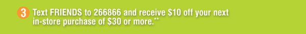 Text FRIENDS to 266866 and receive $10 off your next in-store purchase of $30 or more.**