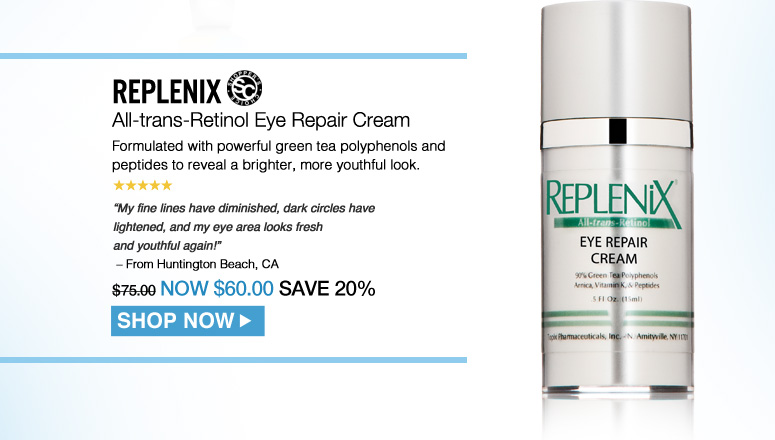 "Shopper's Choice. 5 Stars Replenix All-trans-Retinol Eye Repair Cream Formulated with powerful green tea polyphenols and peptides to reveal a brighter, more youthful look. ""My fine lines have diminished, dark circles have lightened, and my eye area looks fresh and youthful again!"" – From Huntington Beach, CA $75.00 Shop Now>>"