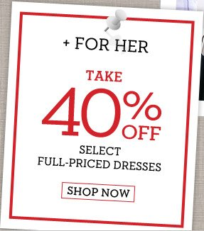 + FOR HER TAKE 40% OFF SELECT FULL-PRICED DRESSES | SHOP NOW