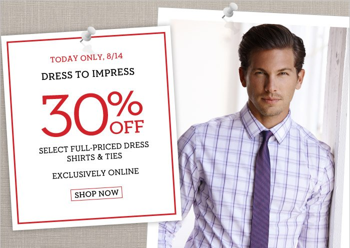 TODAY ONLY, 8/14 | DRESS TO IMPRESS | 30% OFF SELECT FULL-PRICED DRESS SHIRTS & TIES | EXCLUSIVELY ONLINE | SHOP NOW