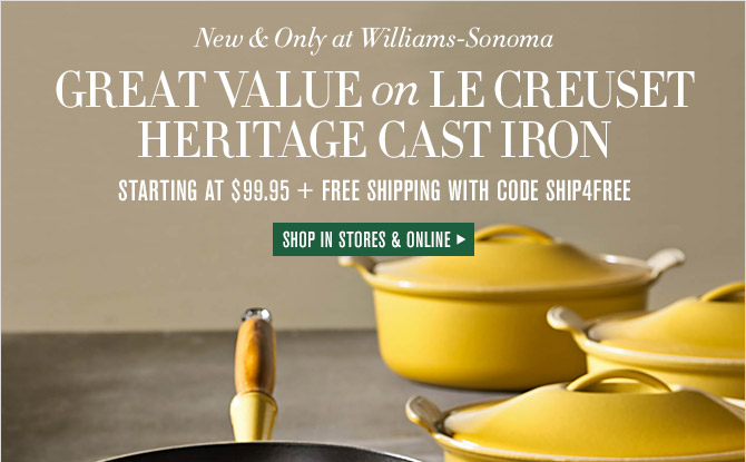 New & Only at Williams-Sonoma -- GREAT VALUE on LE CREUSET HERITAGE CAST IRON -- STARTING AT $99.95 + FREE SHIPPING WITH CODE SHIP4FREE -- SHOP IN STORES & ONLINE