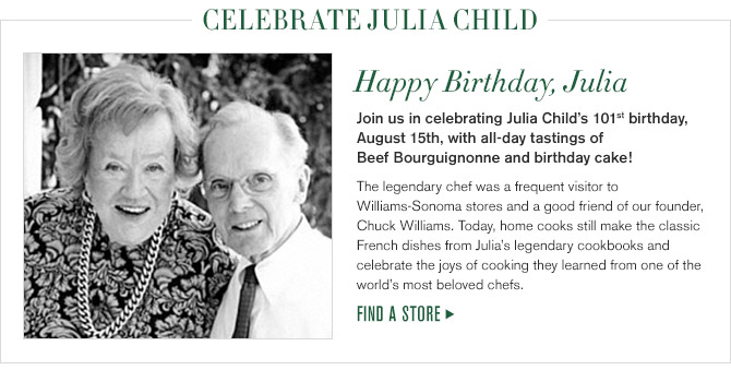 CELEBRATE JULIA CHILD -- Happy Birthday, Julia -- Join us in celebrating Julia Child's 101st birthday, August 15th, with all-day tastings of Beef Bourguignonne and birthday cake! -- The legendary chef was a frequent visitor to Williams-Sonoma stores and a good friend of our founder, Chuck Williams. Today, home cooks still make the classic French dishes from Julia's legendary cookbooks and celebrate the joys of cooking they learned from one of the world's most beloved chefs. -- FIND A STORE